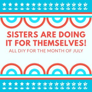 sisters are doing it for themselves diy july